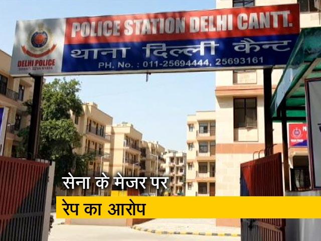 Video : दिल्ली : मेड ने लगाया मेजर पर रेप का आरोप