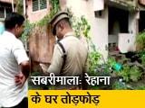 Video : सबरीमाला मंदिर पर चढ़ाई करने वाली रेहाना के घर तोड़फोड़