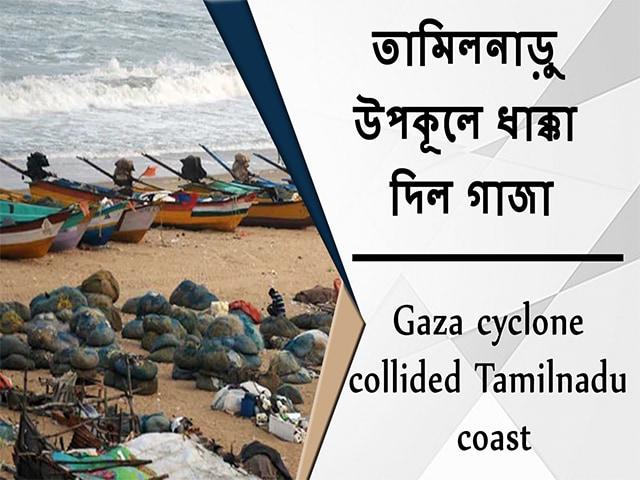 Video : তামিলনাড়ু উপকূলে ধাক্কা দিল গাজা
