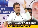 Video : Congress Will Win, Loan Waiver For Farmers In 10 Days, Says Rahul Gandhi