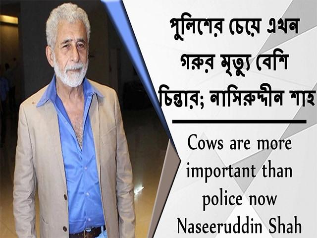 Video : পুলিশের চেয়ে এখন গরুর মৃত্যু বেশি চিন্তার; নাসিরুদ্দীন শাহ