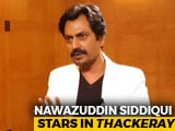 Video : Didn't Want The Portrayal Of Bal Thackeray To Look Caricaturish: Nawazuddin