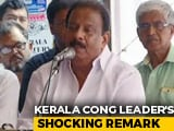 "Video : Kerala Congress Leader's Weak Apology After ""Worse Than Woman"" Remark"