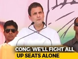 Video : Congress Says Will Contest All 80 UP Seats, Plans 13 Rahul Gandhi Rallies