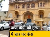 Video : जयपुर जेलः पाक कैदी की हत्या में चार पर दर्ज हुआ केस