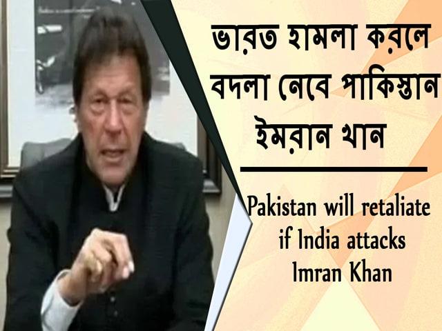 Video : ভারত হামলা করলে বদলা নেবে পাকিস্তান; ইমরান খান