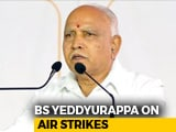 Video : Air Strikes Will Help Us Win More Than 22 Lok Sabha Seats: BS Yeddyurappa
