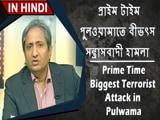 Video : প্রাইম টাইম; পুলওয়ামাতে বীভৎস সন্ত্রাসবাদী হামলা