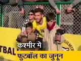 Video : कश्मीर में तेजी से बढ़ रहा है फुटबॉल का जुनून