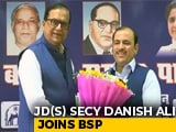 Video : Janata Dal Secular's Danish Ali Joins Mayawati's Party Ahead Of Polls