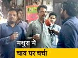 Video : मथुरा में 'चाय पर चर्चा' करके लोगों से ली राय