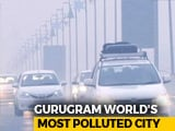 Video : Gurugram World's Most Polluted City, 6 Others In India In Top 10: Study