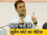 Video : राहुल गांधी को सुप्रीम कोर्ट ने दिया आपराधिक अवमानना का नोटिस