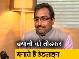 Video : NDTV से बोले BJP नेता राम माधव-हेडलाइन बनाने के लिए मेरे बयानों को तोड़ा-मरोड़ा जाता है