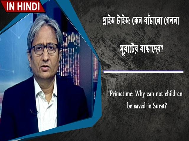 Video : প্রাইম টাইম: কেন বাঁচানো গেলনা সুরাটের বাচ্চাদের?