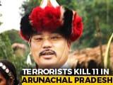 Video : NPP Lawmaker, His Son Among 11 Killed By Militants In Arunachal Pradesh