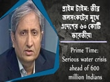 Video : প্রাইম টাইম: তীব্র জলসংকটের মুখে এদেশের ৬০ কোটি ভারতীয়!