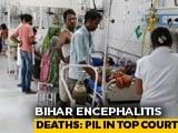 Video : Encephalitis Outbreak: Supreme Court Gives Centre, Bihar 7 Days To Respond To Plea