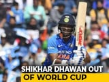 Video : Injured Shikhar Dhawan Ruled Out Of World Cup, Rishabh Pant Replaces Him