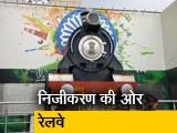 Video : रेलवे का हो सकता है निजीकरण, 100 दिन का मसौदा तैयार