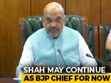 Video : Amit Shah To Remain BJP Chief For Now, Say Sources