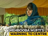 Video : Messing With Article 35A Like Setting Powder Keg Afire: Mehbooba Mufti