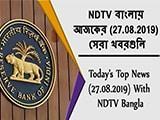 Video : NDTV বাংলায়  আজকের (27.08.2019)  সেরা খবরগুলি