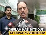 "Video : ""Can Buy Anyone"": Ghulam Nabi Azad Stirs Row With Comment On Ajit Doval"