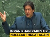 "Video : When 2 Nuclear Nations Fight, ""Consequences"" For World: Imran Khan At UN"