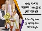Video : NDTV বাংলায় আজকের (19.09.2019) সেরা খবরগুলি