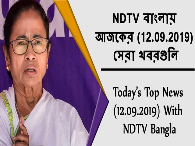 Video : NDTV বাংলায়  আজকের (12.09.2019)  সেরা খবরগুলি