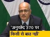 Video : पीएम मोदी दूसरे देशों के सामने अनुच्छेद 370 का मुद्दा नहीं उठाएंगे: विदेश सचिव