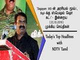 Video : 'Sagayam IAS-ன் அரசியல் மூவ்!, Bigil-க்கு ஸ்பெஷல் ஷோ கட்!'- இன்றைய (22.10.2019) முக்கிய செய்திகள்