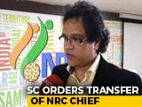 Video : Top Court Orders Assam NRC Chief's Immediate Transfer, No Reasons Given