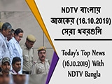 Video : NDTV বাংলায়  আজকের (16.10.2019)  সেরা খবরগুলি
