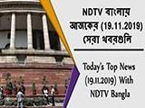 Video : NDTV বাংলায়  আজকের (19.11.2019)  সেরা খবরগুলি