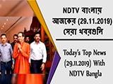 Video : NDTV বাংলায়  আজকের (29.11.2019)  সেরা খবরগুলি
