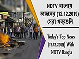 Video : NDTV বাংলায়  আজকের (12.12.2019)  সেরা খবরগুলি