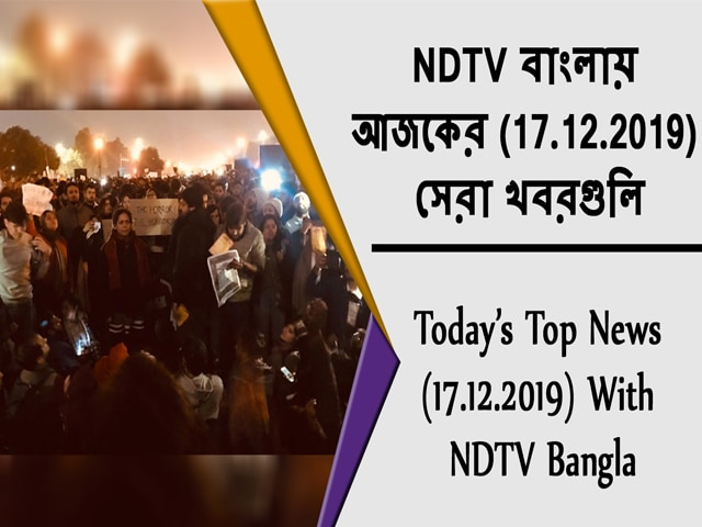 Video : NDTV বাংলায়  আজকের (17.12.2019)  সেরা খবরগুলি