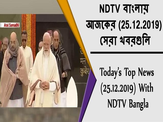 Video : NDTV বাংলায়  আজকের (25.12.2019)  সেরা খবরগুলি