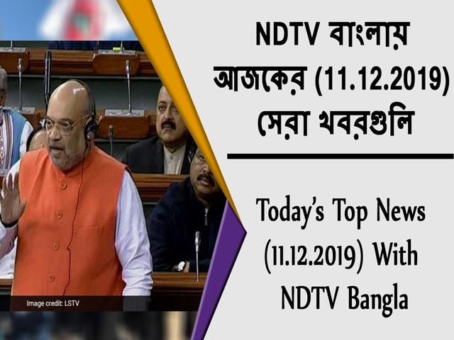 Video : NDTV বাংলায়  আজকের (11.12.2019)  সেরা খবরগুলি