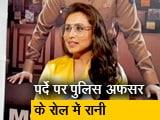Video : मर्दानी 2 फिल्म की  अभिनेत्री रानी से NDTV ने की खास बातचीत