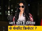 Video : Deepika Padukone ने कोहली-धोनी को छोड़ इन्हें बताया फेवरेट क्रिकेटर