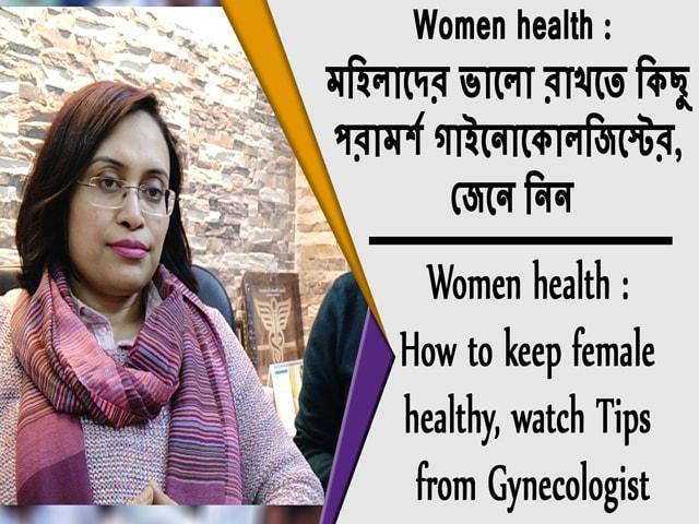 Video : Women health : মহিলাদের ভালো রাখতে কিছু পরামর্শ গাইনোকোলজিস্টের, জেনে নিন