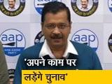 Video : आम आदमी पार्टी अपने काम पर चुनाव लड़ेगी: अरविंद केजरीवाल