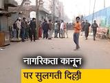 Video : नागरिकता कानून की आग में धधकती दिल्ली