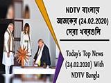 Video : NDTV বাংলায়  আজকের (24.02.2020)  সেরা খবরগুলি