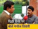 Video : दिल्ली हिंसा पर बोले मनोज तिवारी- लोगों को उकसाया जा रहा है