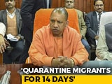 Video : Yogi Adityanath Orders Quarantine For 1 Lakh Migrants Who Returned Amid Lockdown