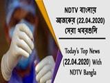 Video: NDTV বাংলায়  আজকের (22.04.2020)  সেরা খবরগুলি